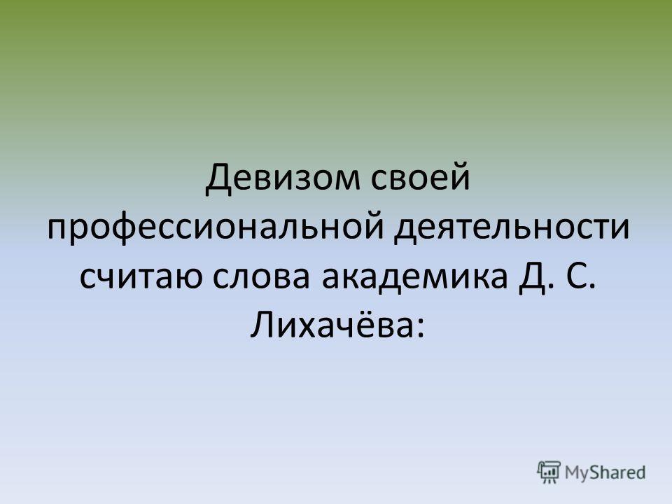 Девизом своей профессиональной деятельности считаю слова академика Д. С. Лихачёва:
