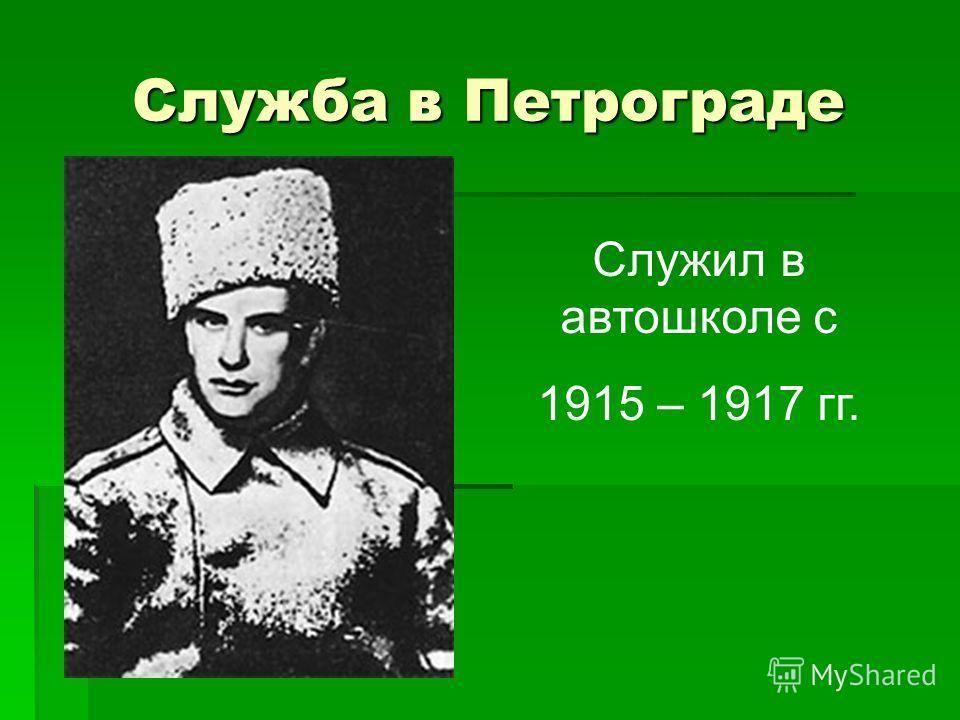 Служба в Петрограде Служил в автошколе с 1915 – 1917 гг.