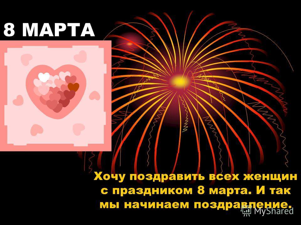 8 МАРТА Хочу поздравить всех женщин с праздником 8 марта. И так мы начинаем поздравление.