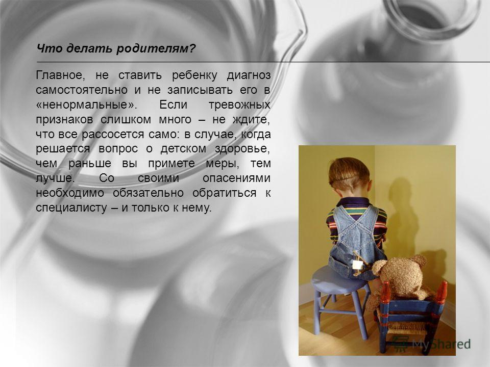 Главное, не ставить ребенку диагноз самостоятельно и не записывать его в «ненормальные». Если тревожных признаков слишком много – не ждите, что все рассосется само: в случае, когда решается вопрос о детском здоровье, чем раньше вы примете меры, тем л