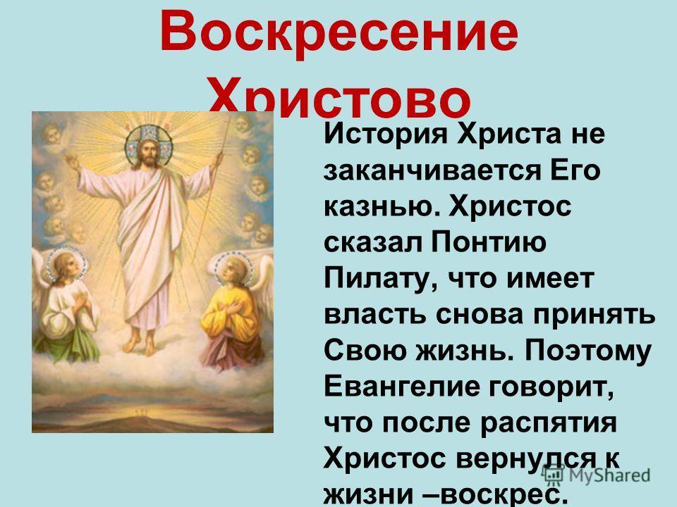 Воскресение Христово История Христа не заканчивается Его казнью. Христос сказал Понтию Пилату, что имеет власть снова принять Свою жизнь. Поэтому Евангелие говорит, что после распятия Христос вернулся к жизни –воскрес.
