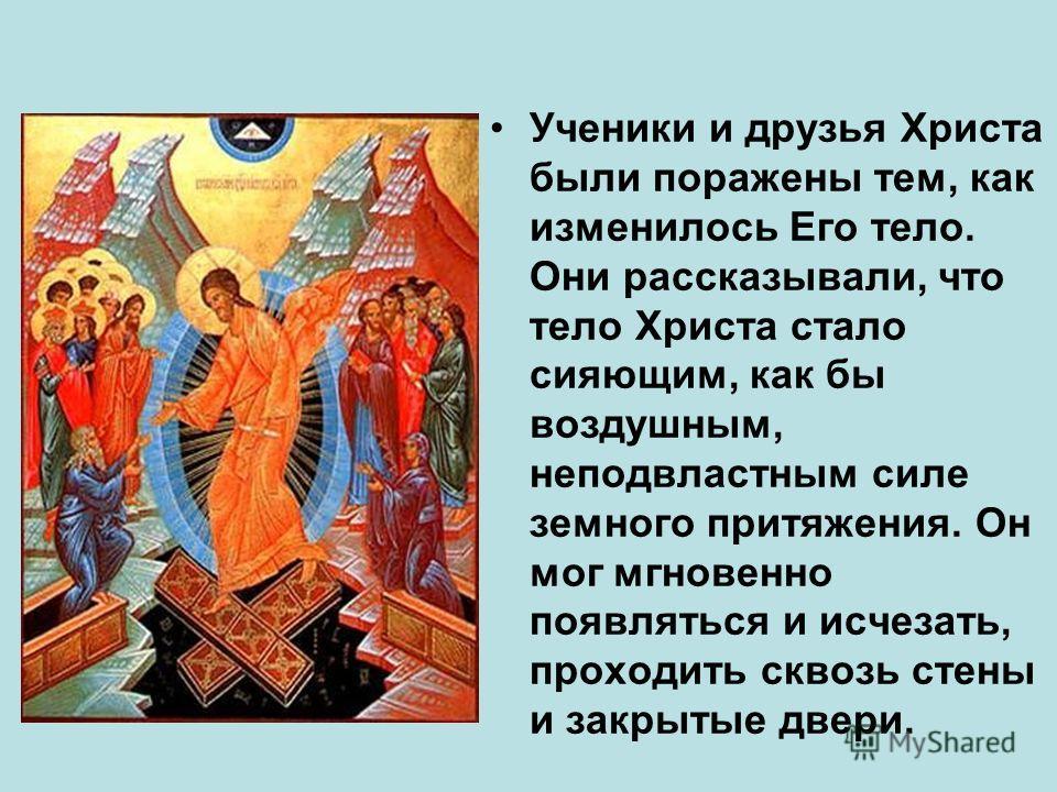Ученики и друзья Христа были поражены тем, как изменилось Его тело. Они рассказывали, что тело Христа стало сияющим, как бы воздушным, неподвластным силе земного притяжения. Он мог мгновенно появляться и исчезать, проходить сквозь стены и закрытые дв