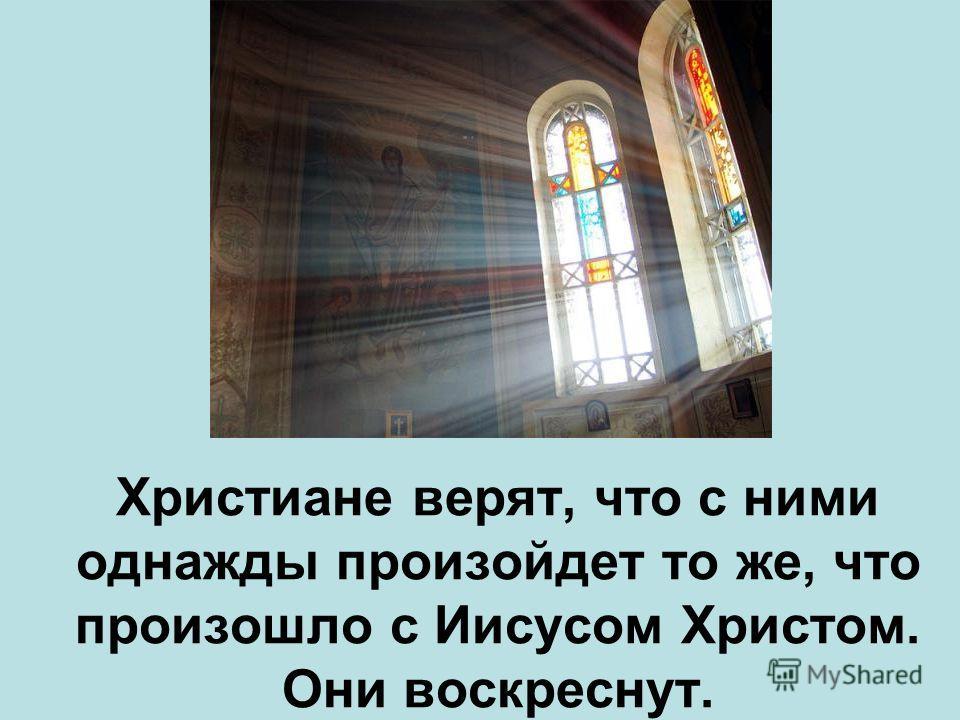 Христиане верят, что с ними однажды произойдет то же, что произошло с Иисусом Христом. Они воскреснут.