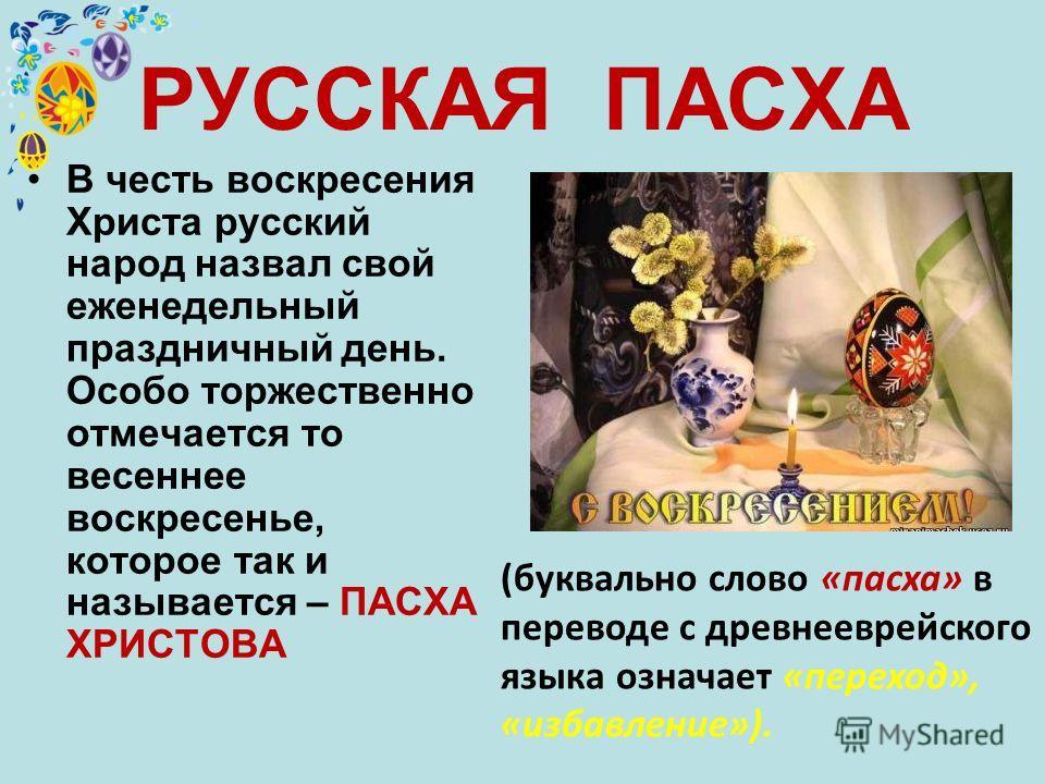 РУССКАЯ ПАСХА В честь воскресения Христа русский народ назвал свой еженедельный праздничный день. Особо торжественно отмечается то весеннее воскресенье, которое так и называется – ПАСХА ХРИСТОВА (буквально слово «пасха» в переводе с древнееврейского