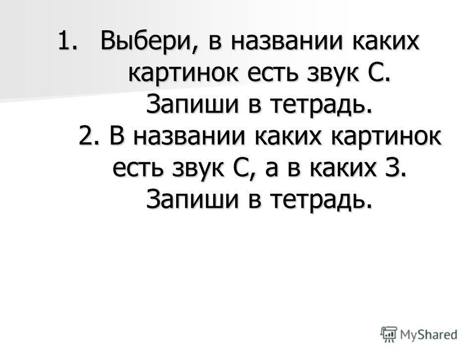 1.Выбери, в названии каких картинок есть звук С. Запиши в тетрадь. 2. В названии каких картинок есть звук С, а в каких З. Запиши в тетрадь.