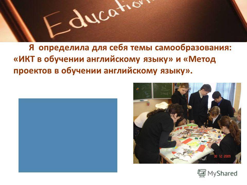 Я определила для себя темы самообразования: «ИКТ в обучении английскому языку» и «Метод проектов в обучении английскому языку».
