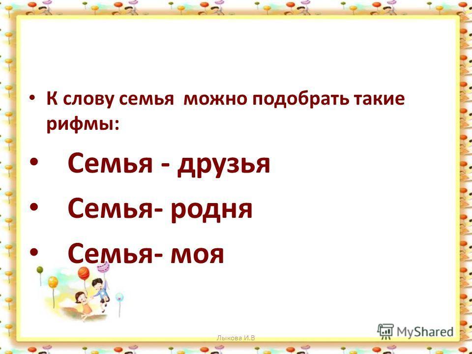 К слову семья можно подобрать такие рифмы: Семья - друзья Семья- родня Семья- моя Лыкова И.В