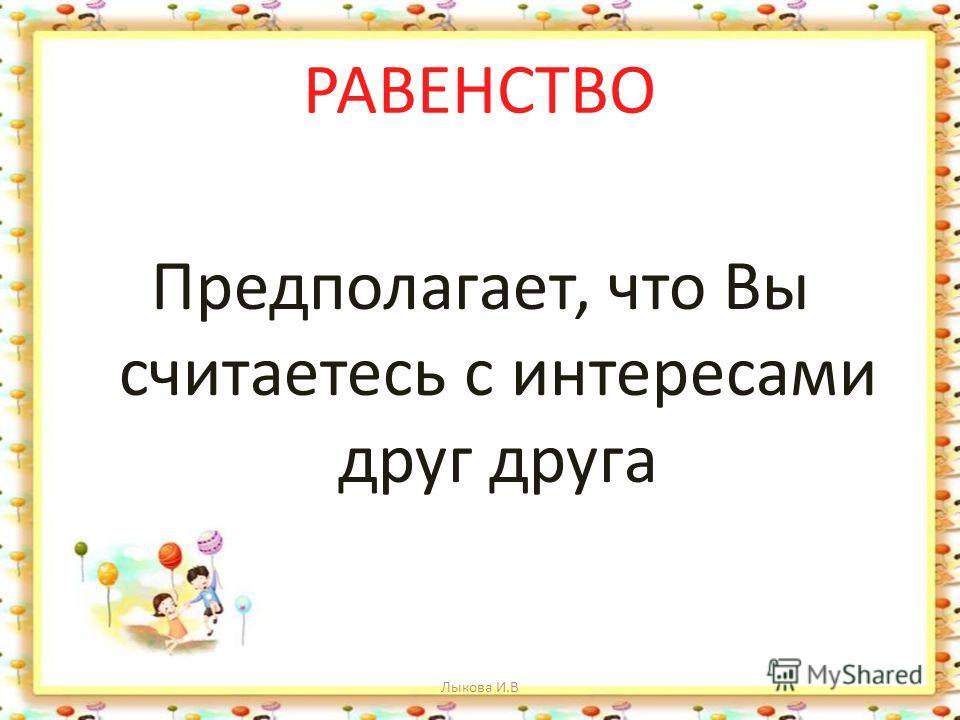 РАВЕНСТВО Предполагает, что Вы считаетесь с интересами друг друга Лыкова И.В