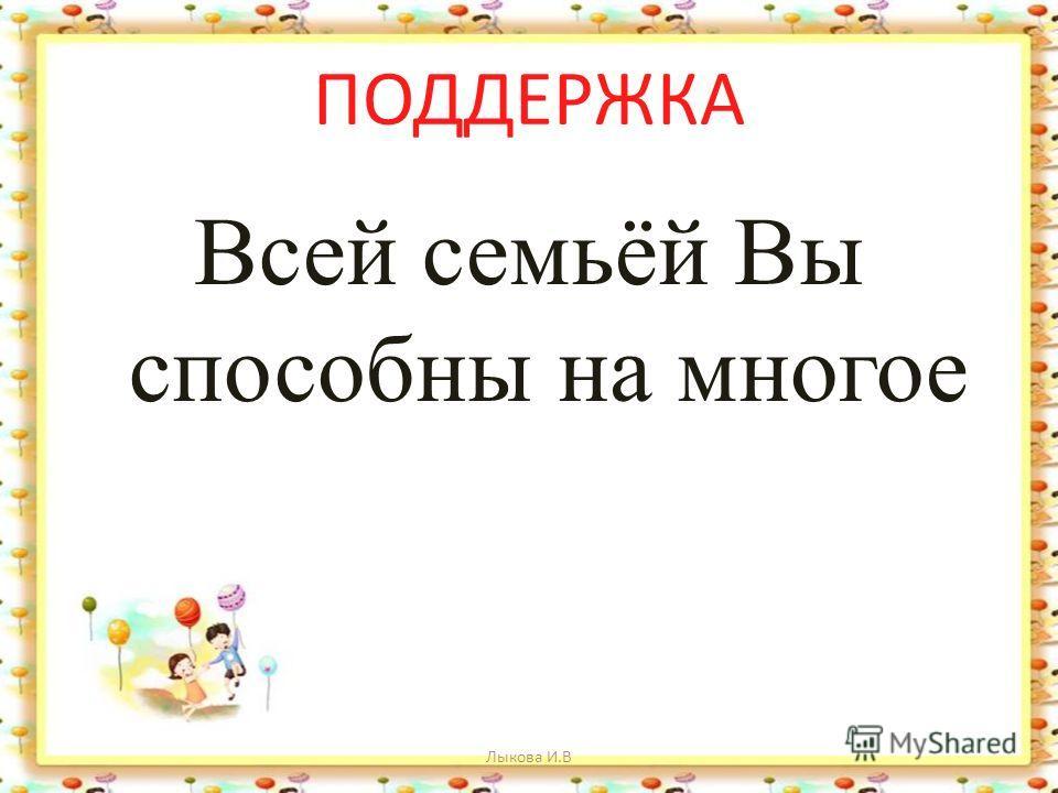 ПОДДЕРЖКА Всей семьёй Вы способны на многое Лыкова И.В