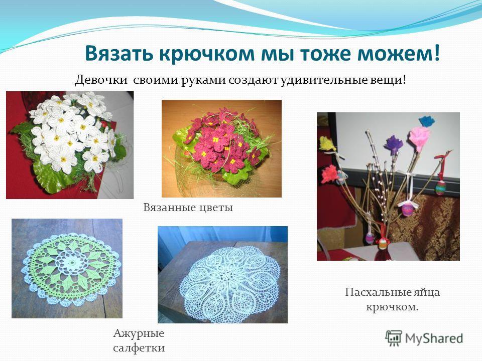 Вязать крючком мы тоже можем! Девочки своими руками создают удивительные вещи! Ажурные салфетки Вязанные цветы Пасхальные яйца крючком.