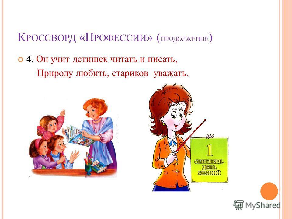 К РОССВОРД «П РОФЕССИИ » ( ПРОДОЛЖЕНИЕ ) 4. Он учит детишек читать и писать, Природу любить, стариков уважать.