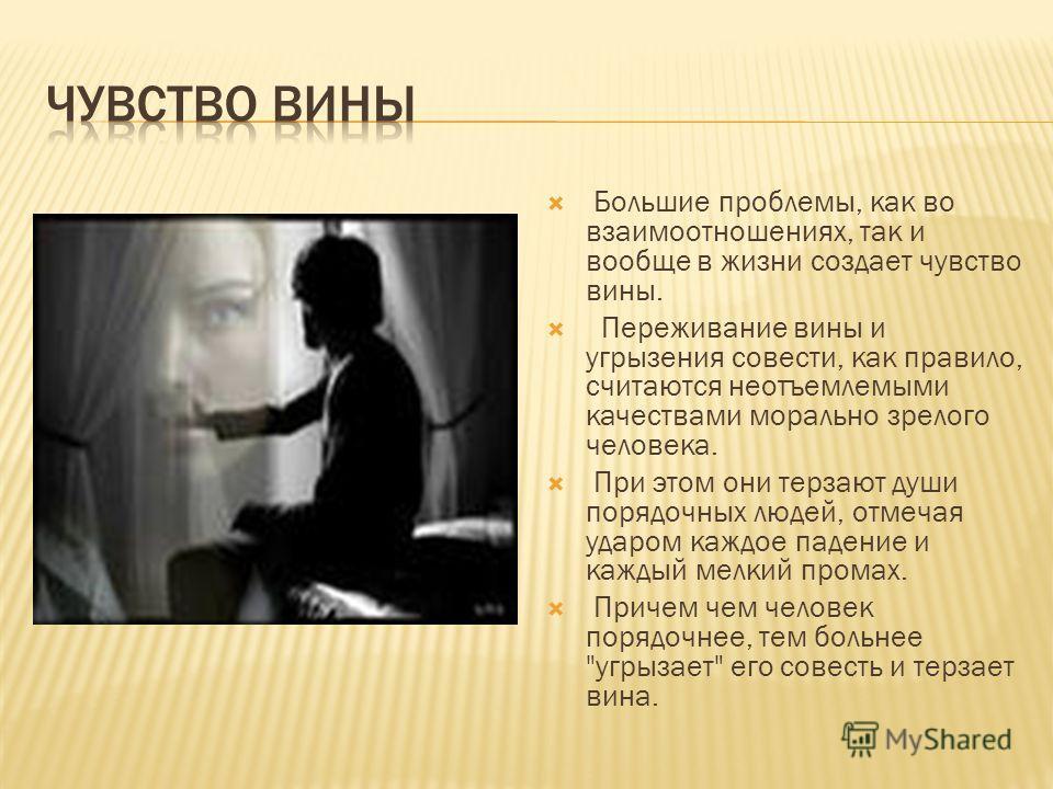 Большие проблемы, как во взаимоотношениях, так и вообще в жизни создает чувство вины. Переживание вины и угрызения совести, как правило, считаются неотъемлемыми качествами морально зрелого человека. При этом они терзают души порядочных людей, отмечая