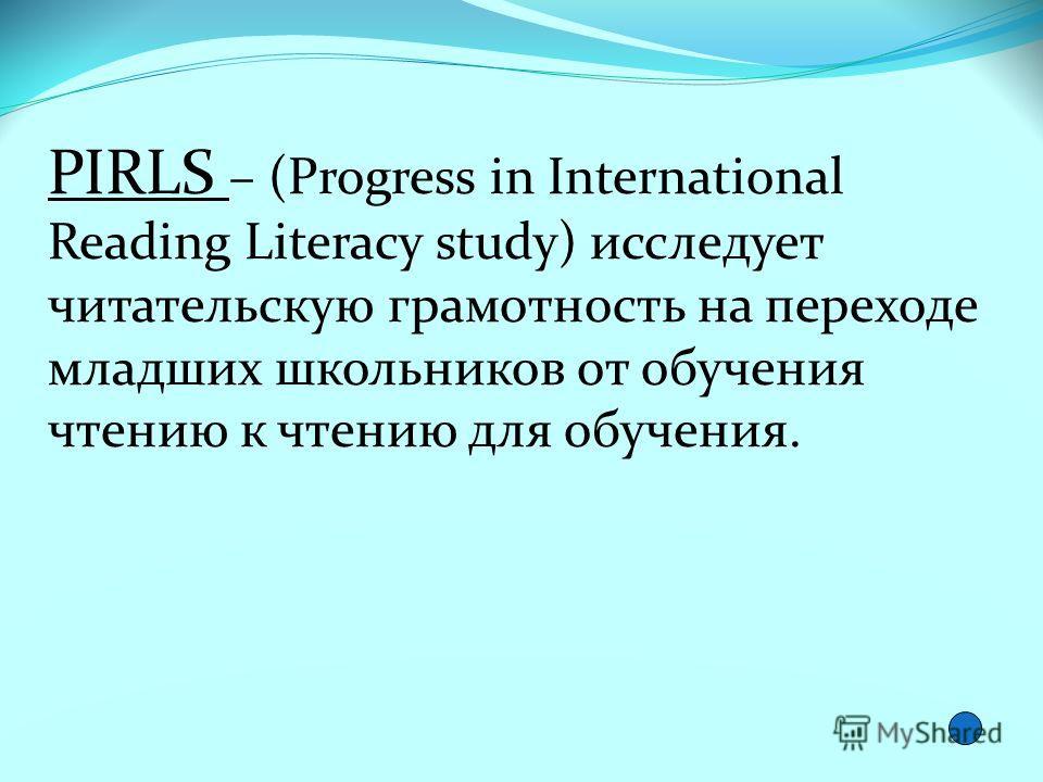 PIRLS – (Progress in International Reading Literacy study) исследует читательскую грамотность на переходе младших школьников от обучения чтению к чтению для обучения.