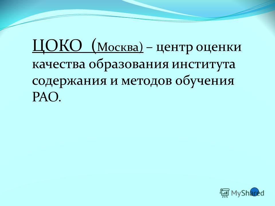 ЦОКО ( Москва) – центр оценки качества образования института содержания и методов обучения РАО.