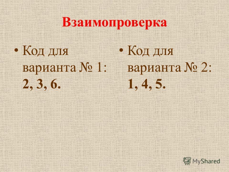 Взаимопроверка Код для варианта 1: 2, 3, 6. Код для варианта 2: 1, 4, 5.