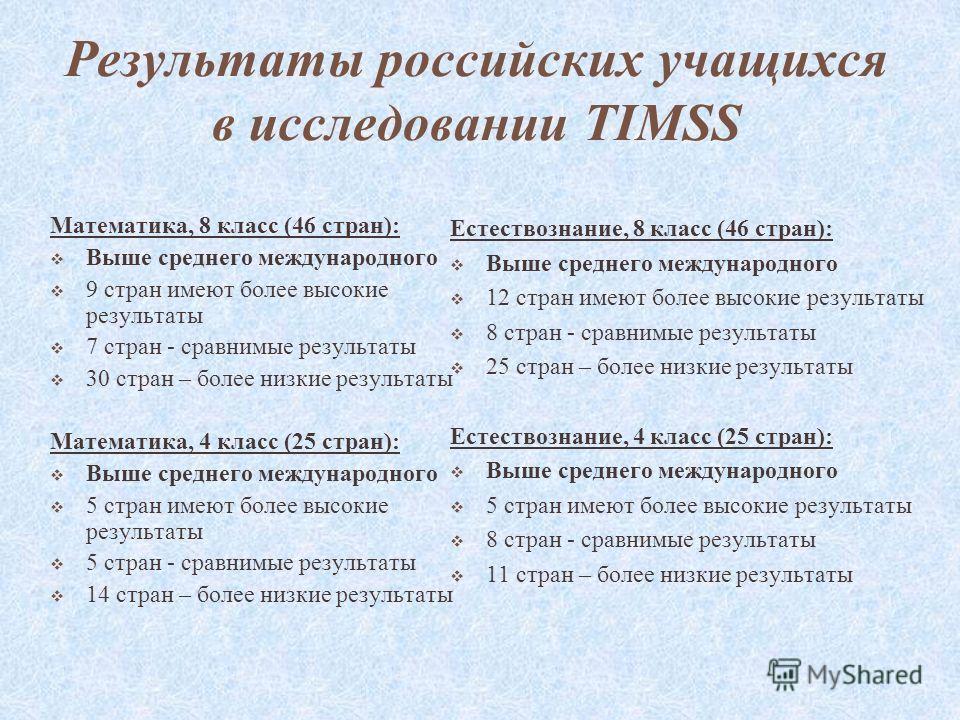 Результаты российских учащихся в исследовании TIMSS Математика, 8 класс (46 стран): Выше среднего международного 9 стран имеют более высокие результаты 7 стран - сравнимые результаты 30 стран – более низкие результаты Математика, 4 класс (25 стран):