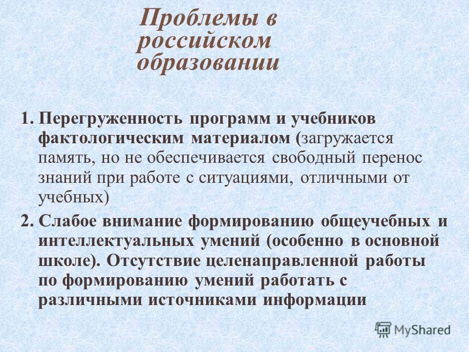 Проблемы в российском образовании 1. Перегруженность программ и учебников фактологическим материалом (загружается память, но не обеспечивается свободный перенос знаний при работе с ситуациями, отличными от учебных) 2. Слабое внимание формированию общ