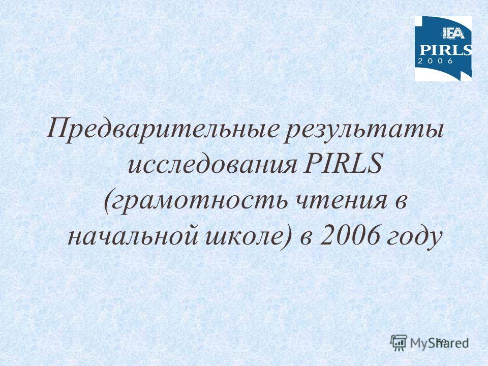59 Предварительные результаты исследования PIRLS (грамотность чтения в начальной школе) в 2006 году
