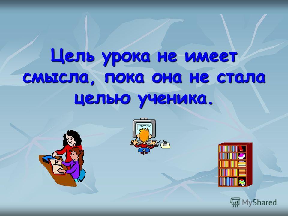 Цель урока не имеет смысла, пока она не стала целью ученика.