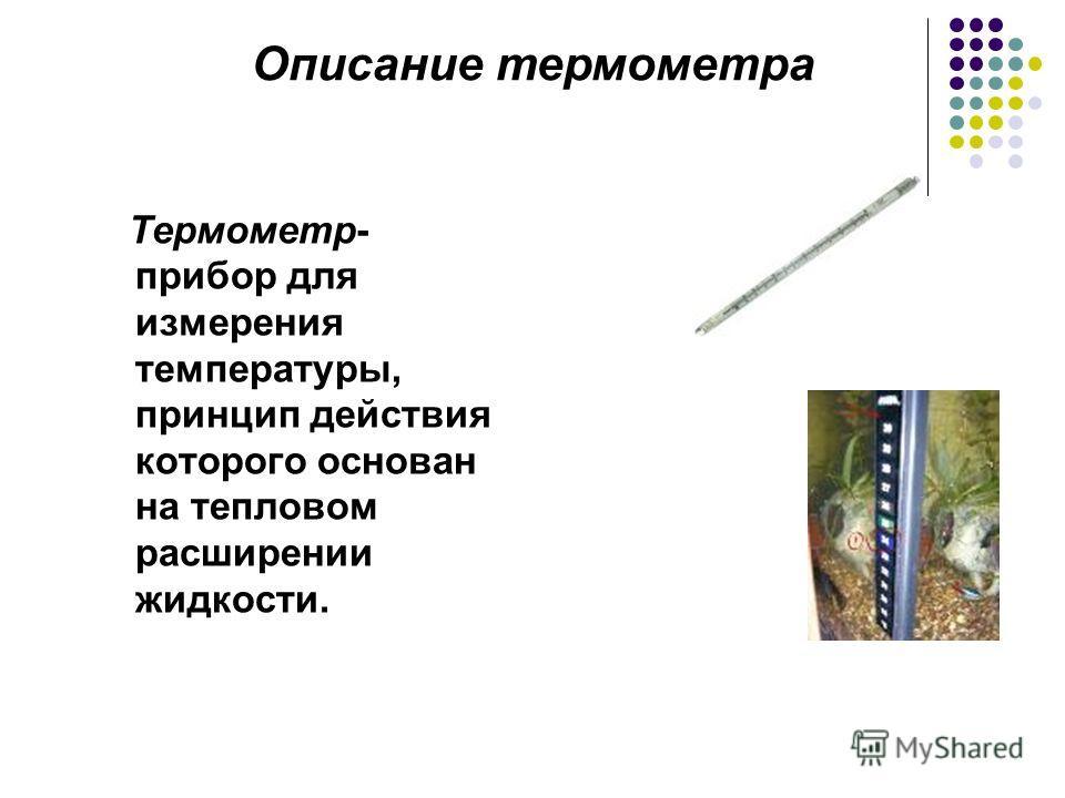 Термометр- прибор для измерения температуры, принцип действия которого основан на тепловом расширении жидкости. Описание термометра