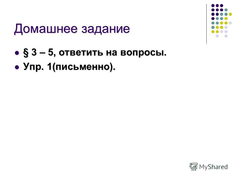 Домашнее задание § 3 – 5, ответить на вопросы. § 3 – 5, ответить на вопросы. Упр. 1(письменно). Упр. 1(письменно).