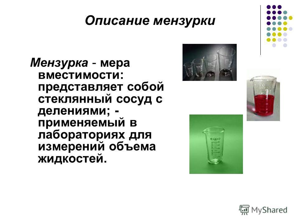 Мензурка - мера вместимости: представляет собой стеклянный сосуд с делениями; - применяемый в лабораториях для измерений объема жидкостей. Описание мензурки