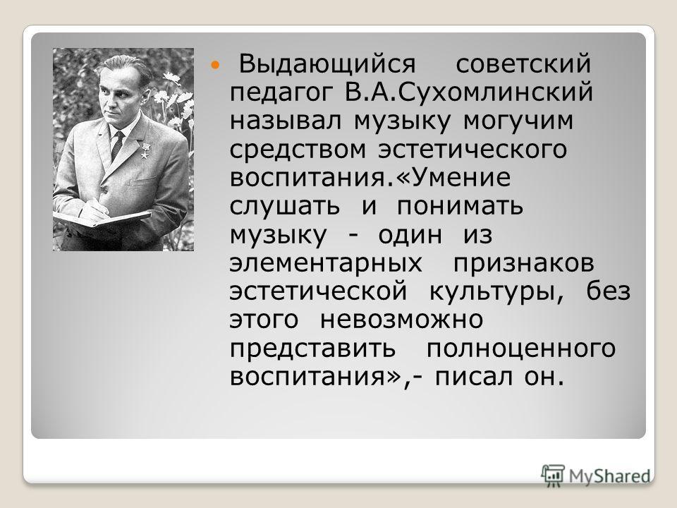 Выдающийся советский педагог В.А.Сухомлинский называл музыку могучим средством эстетического воспитания.«Умение слушать и понимать музыку - один из элементарных признаков эстетической культуры, без этого невозможно представить полноценного воспитания