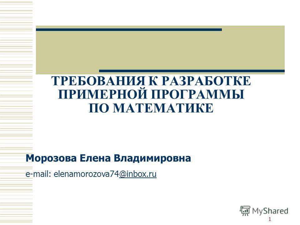 1 ТРЕБОВАНИЯ К РАЗРАБОТКЕ ПРИМЕРНОЙ ПРОГРАММЫ ПО МАТЕМАТИКЕ Морозова Елена Владимировна e-mail: elenamorozova74@inbox.ru@inbox.ru