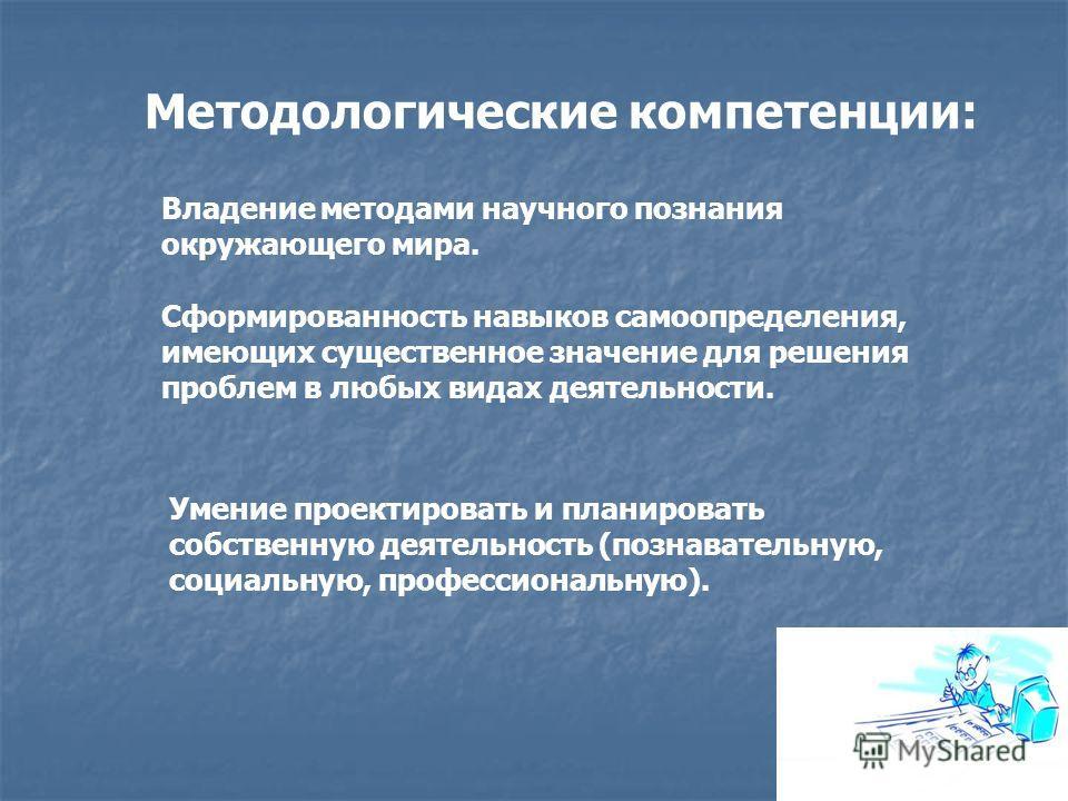 Методологические компетенции: Владение методами научного познания окружающего мира. Сформированность навыков самоопределения, имеющих существенное значение для решения проблем в любых видах деятельности. Умение проектировать и планировать собственную