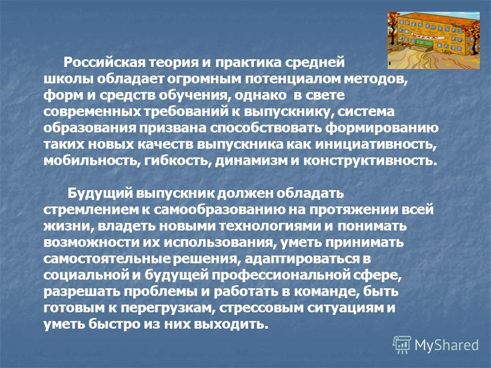 Российская теория и практика средней школы обладает огромным потенциалом методов, форм и средств обучения, однако в свете современных требований к выпускнику, система образования призвана способствовать формированию таких новых качеств выпускника как