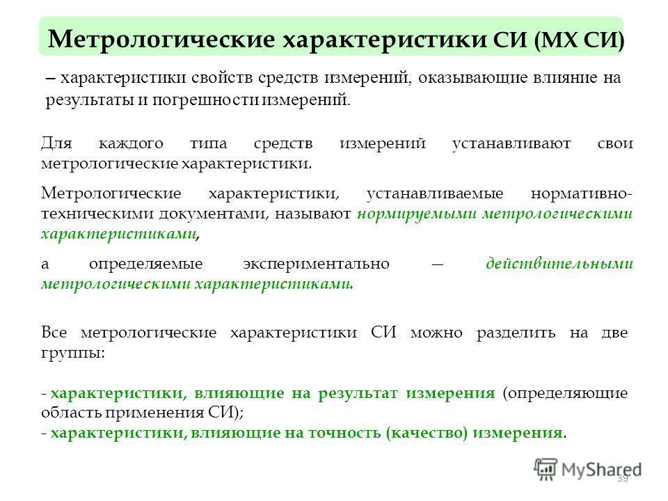 39 Метрологические характеристики СИ (МХ СИ) – характеристики свойств средств измерений, оказывающие влияние на результаты и погрешности измерений. Для каждого типа средств измерений устанавливают свои метрологические характеристики. Метрологические