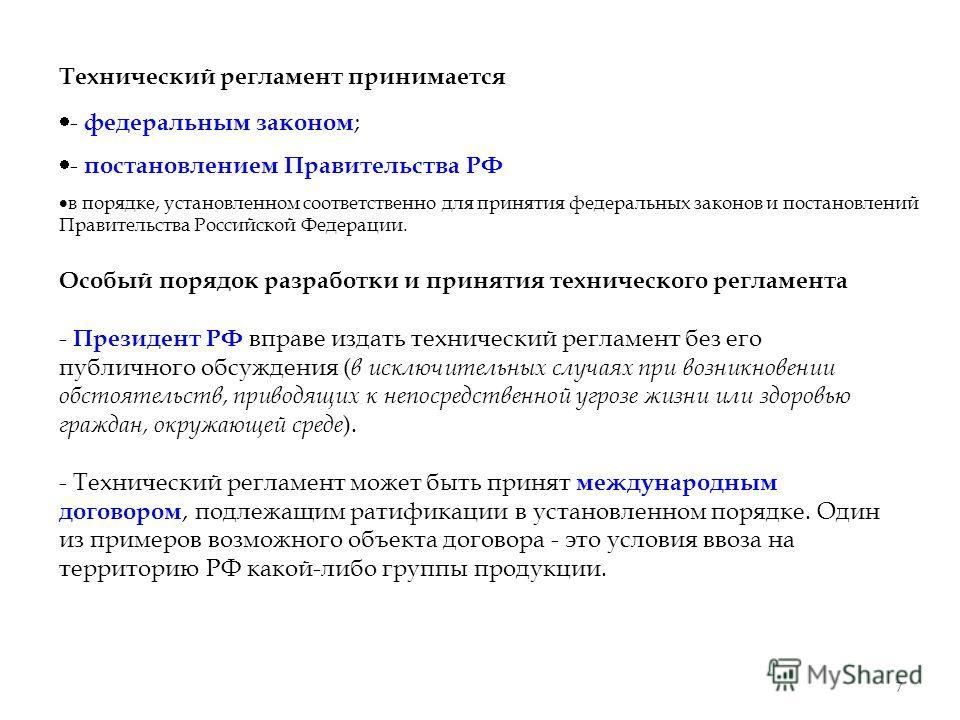 7 Технический регламент принимается - федеральным законом ; - постановлением Правительства РФ в порядке, установленном соответственно для принятия федеральных законов и постановлений Правительства Российской Федерации. Особый порядок разработки и при