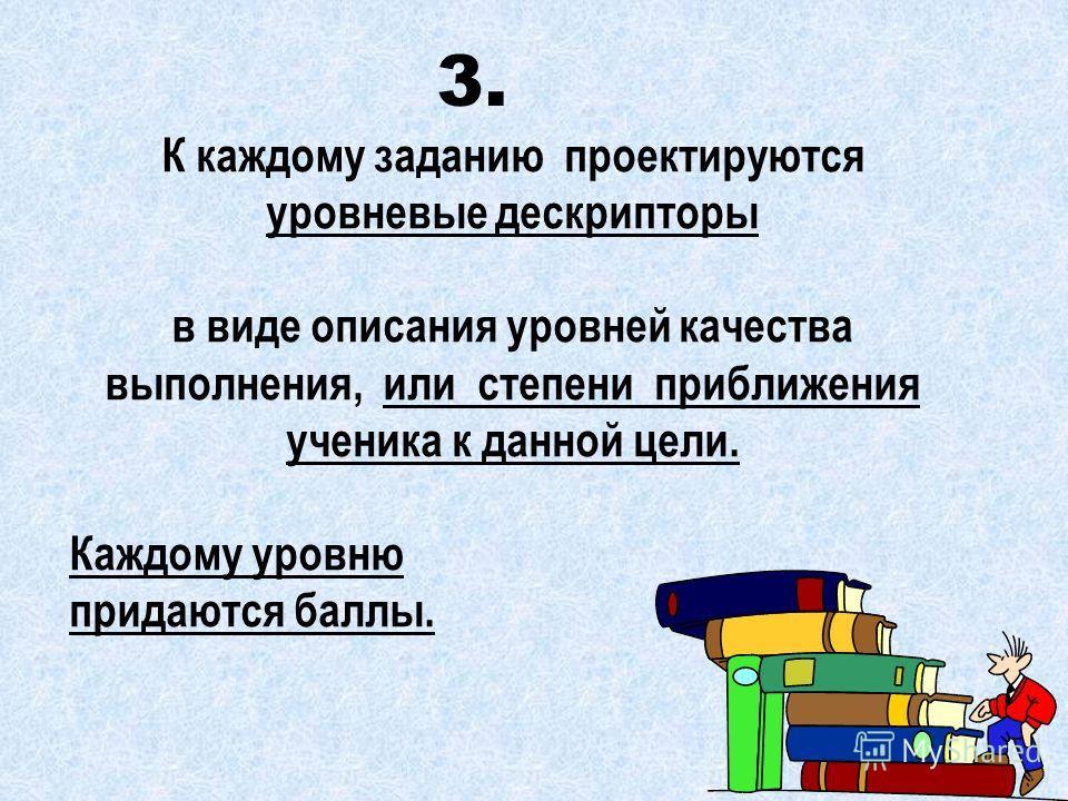 К каждому заданию проектируются уровневые дескрипторы в виде описания уровней качества выполнения, или степени приближения ученика к данной цели. Каждому уровню придаются баллы. 3.