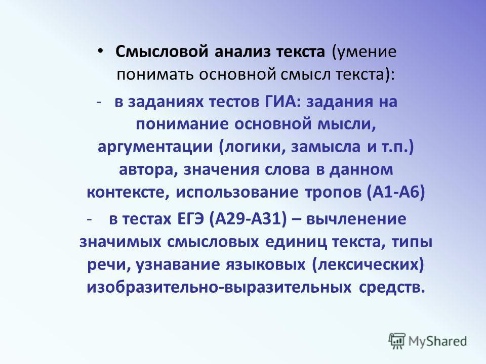 Смысловой анализ текста (умение понимать основной смысл текста): -в заданиях тестов ГИА: задания на понимание основной мысли, аргументации (логики, замысла и т.п.) автора, значения слова в данном контексте, использование тропов (А1-А6) - в тестах ЕГЭ