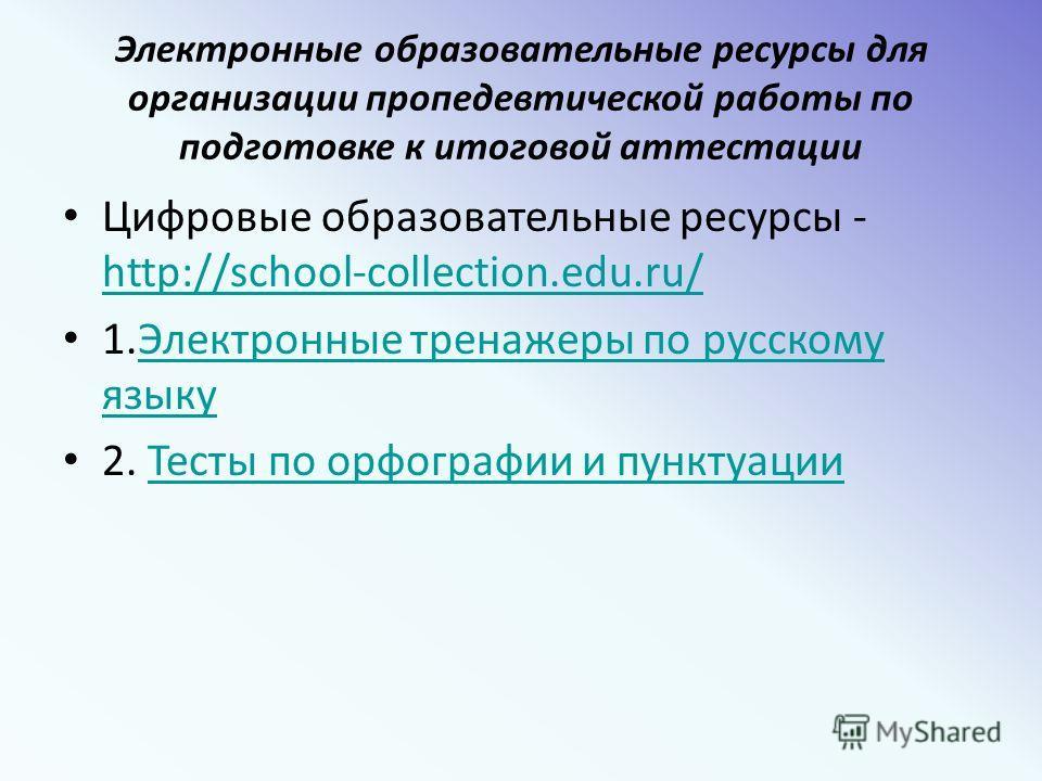 Электронные образовательные ресурсы для организации пропедевтической работы по подготовке к итоговой аттестации Цифровые образовательные ресурсы - http://school-collection.edu.ru/ http://school-collection.edu.ru/ 1.Электронные тренажеры по русскому я