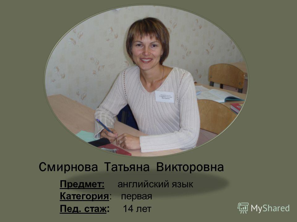 Смирнова Татьяна Викторовна Предмет: английский язык Категория: первая Пед. стаж : 14 лет