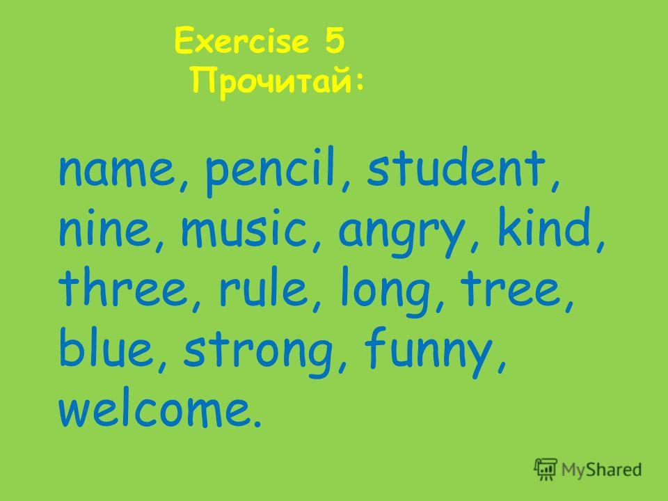 Exercise 5 Прочитай: name, pencil, student, nine, music, angry, kind, three, rule, long, tree, blue, strong, funny, welcome.