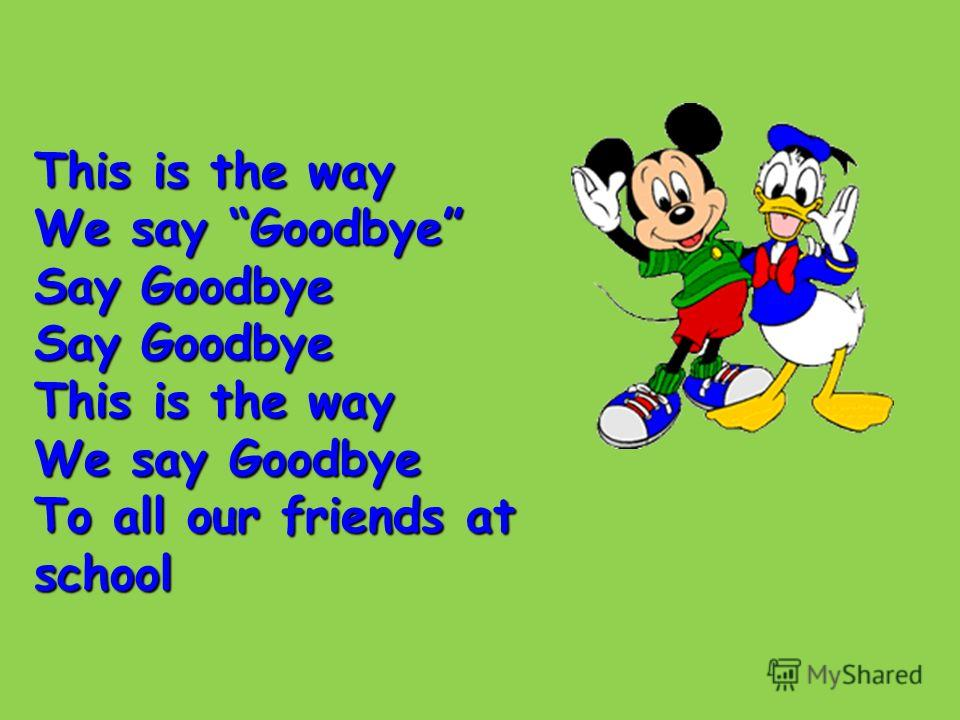 This is the way We say Goodbye Say Goodbye This is the way We say Goodbye To all our friends at school