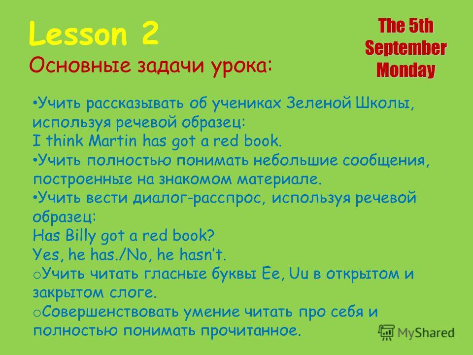 Lesson 2 Основные задачи урока: The 5th SeptemberMonday Учить рассказывать об учениках Зеленой Школы, используя речевой образец: I think Martin has got a red book. Учить полностью понимать небольшие сообщения, построенные на знакомом материале. Учить