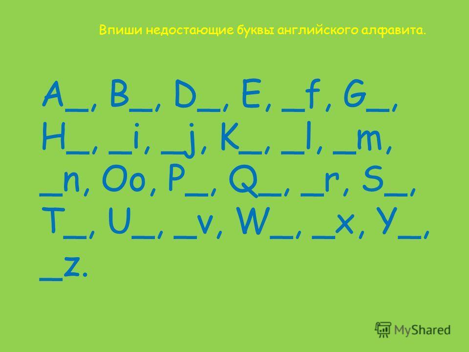 Впиши недостающие буквы английского алфавита. A_, B_, D_, E, _f, G_, H_, _i, _j, K_, _l, _m, _n, Oo, P_, Q_, _r, S_, T_, U_, _v, W_, _x, Y_, _z.