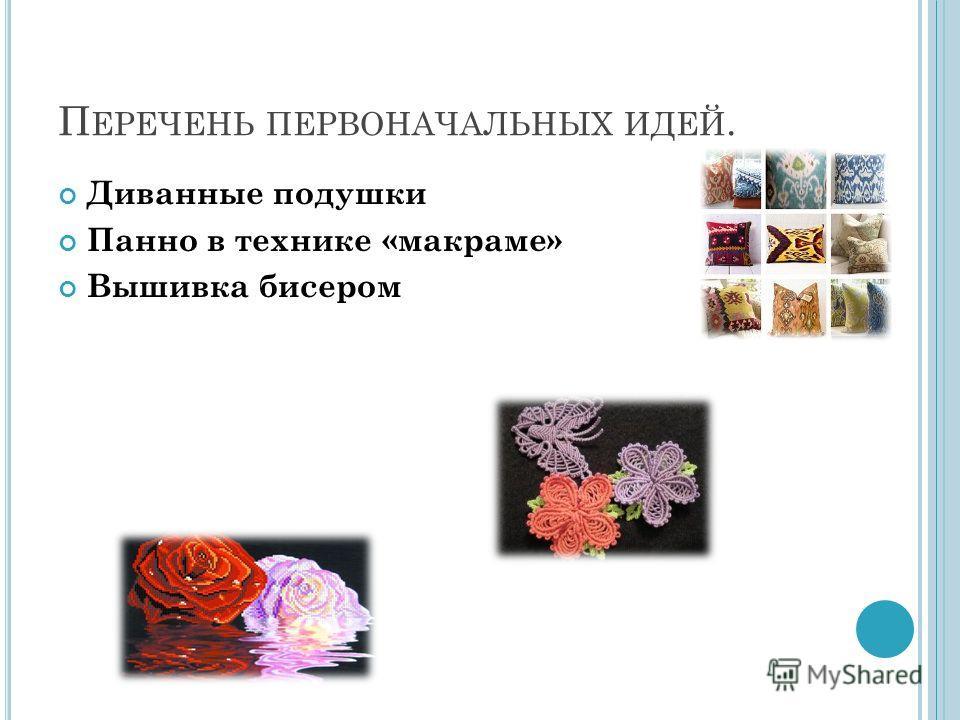 П ЕРЕЧЕНЬ ПЕРВОНАЧАЛЬНЫХ ИДЕЙ. Диванные подушки Панно в технике «макраме» Вышивка бисером