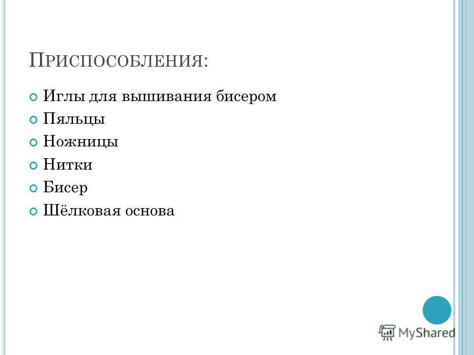 П РИСПОСОБЛЕНИЯ : Иглы для вышивания бисером Пяльцы Ножницы Нитки Бисер Шёлковая основа