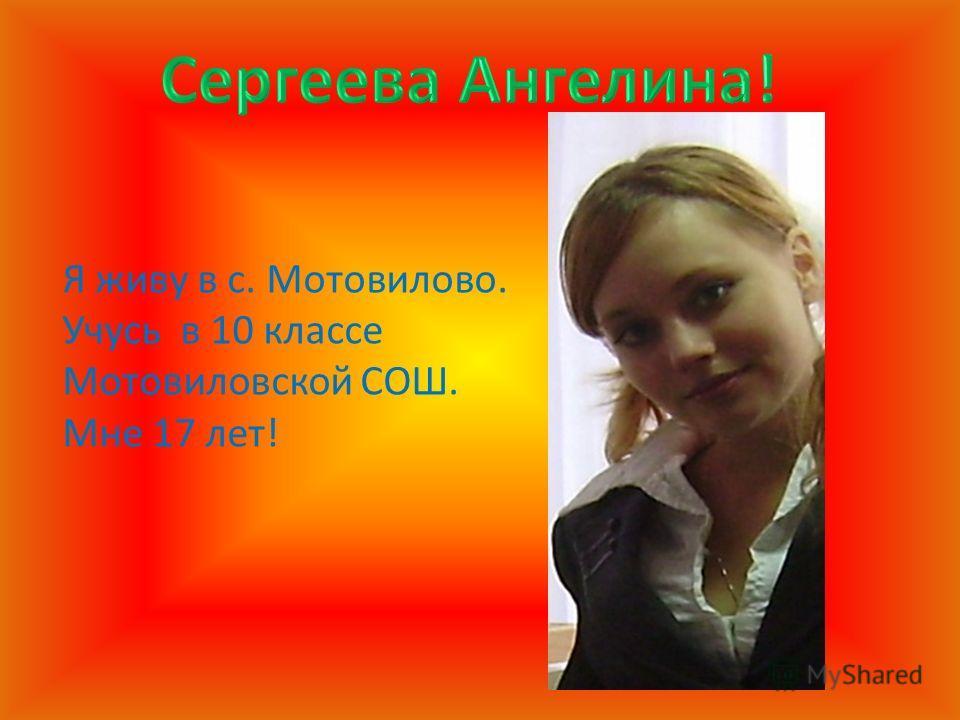Я живу в с. Мотовилово. Учусь в 10 классе Мотовиловской СОШ. Мне 17 лет!