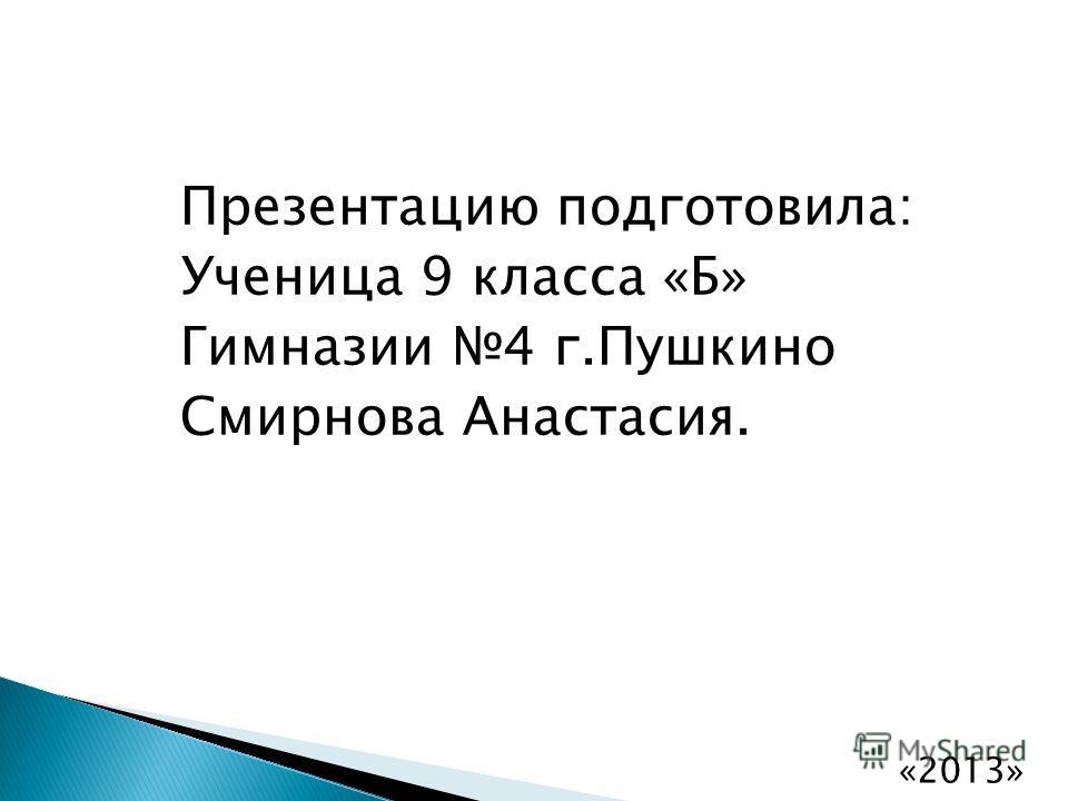 Презентацию подготовила: Ученица 9 класса «Б» Гимназии 4 г.Пушкино Смирнова Анастасия. «2013»