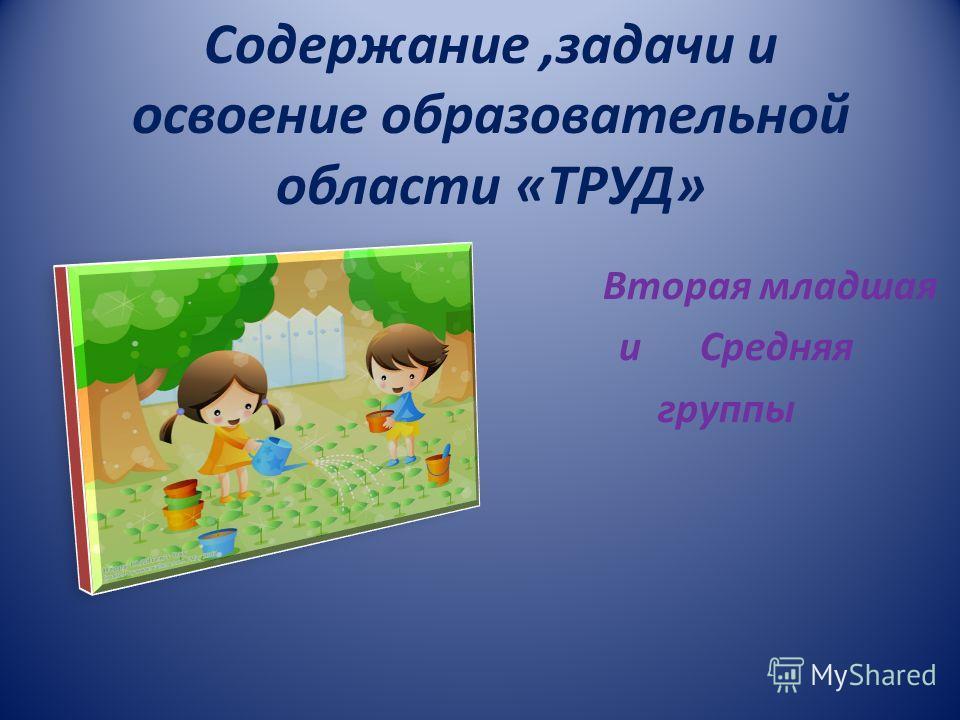 Содержание,задачи и освоение образовательной области «ТРУД» Вторая младшая и Средняя группы