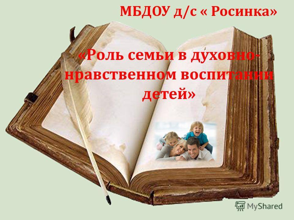 МБДОУ д/с « Росинка» «Роль семьи в духовно- нравственном воспитании детей»