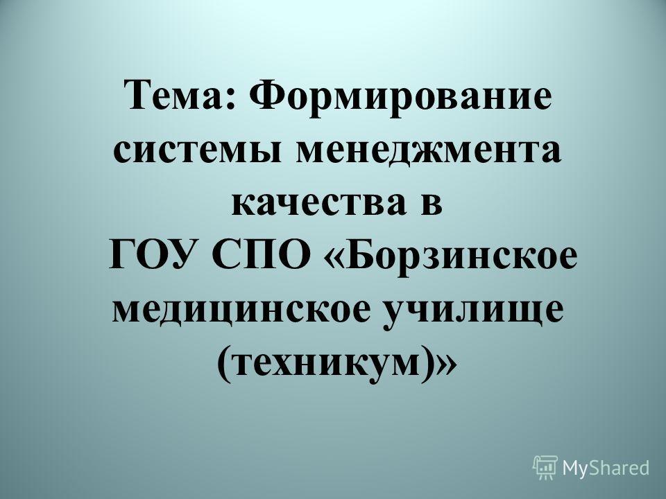 Тема: Формирование системы менеджмента качества в ГОУ СПО «Борзинское медицинское училище (техникум)»