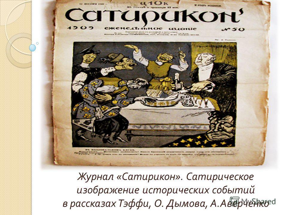 Журнал « Сатирикон ». Сатирическое изображение исторических событий в рассказах Тэффи, О. Дымова, А. Аверченко