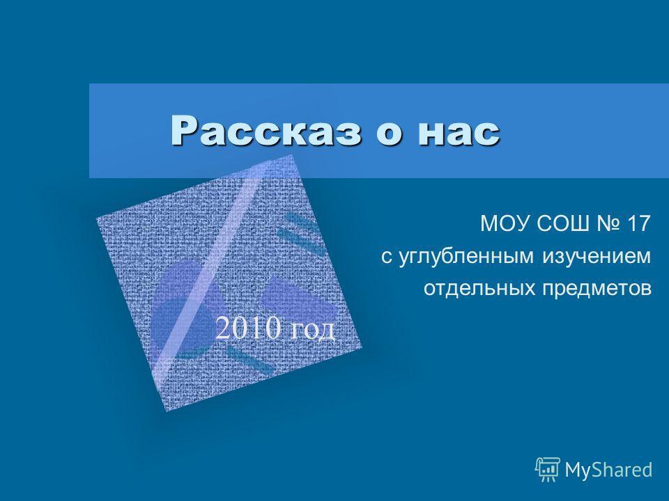Рассказ о нас МОУ СОШ 17 с углубленным изучением отдельных предметов 2010 год