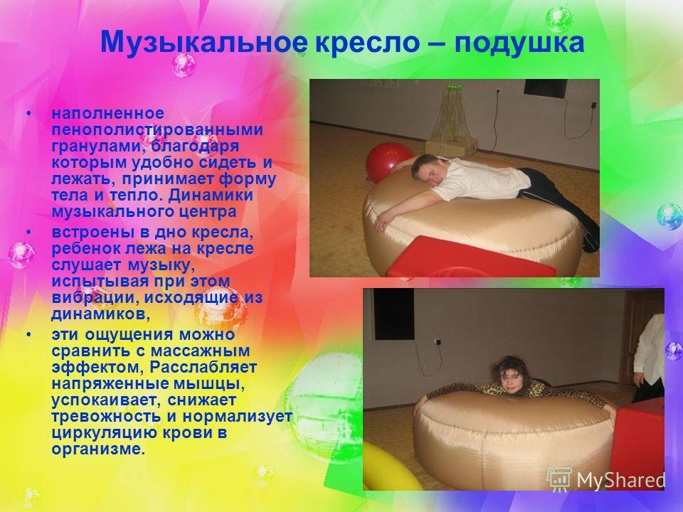 Музыкальное кресло – подушка наполненное пенополистированными гранулами, благодаря которым удобно сидеть и лежать, принимает форму тела и тепло. Динамики музыкального центра встроены в дно кресла, ребенок лежа на кресле слушает музыку, испытывая при